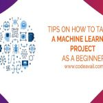 Tips On How to Tackle A Machine Learning Project As A Beginner